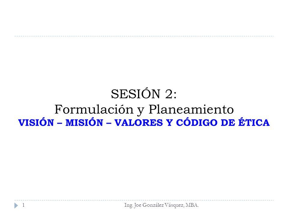 SESIÓN 2: Formulación y Planeamiento VISIÓN – MISIÓN – VALORES Y CÓDIGO DE ÉTICA Ing. Joe González Vásquez, MBA.1