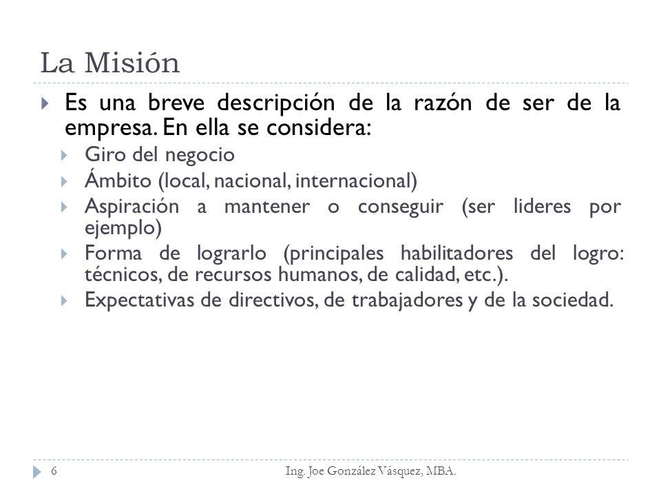 La Misión Ing. Joe González Vásquez, MBA.6 Es una breve descripción de la razón de ser de la empresa. En ella se considera: Giro del negocio Ámbito (l