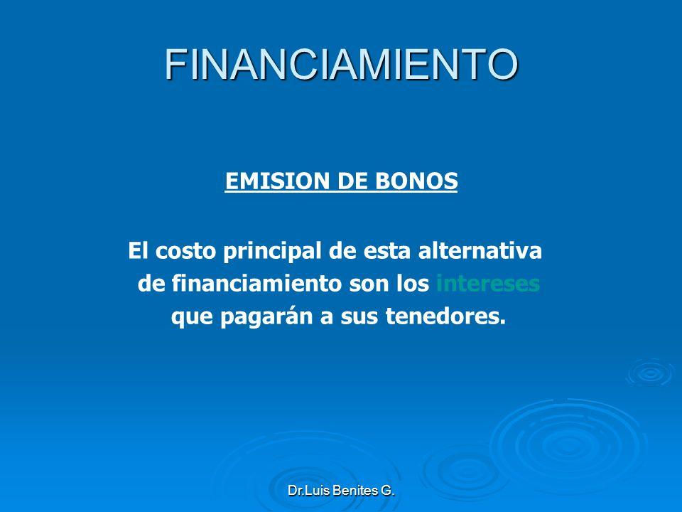 EMISION DE BONOS El costo principal de esta alternativa de financiamiento son los intereses que pagarán a sus tenedores. FINANCIAMIENTO Dr.Luis Benite