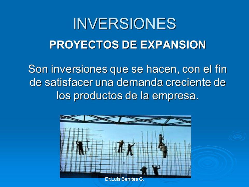 INVERSIONES PROYECTOS DE EXPANSION Son inversiones que se hacen, con el fin de satisfacer una demanda creciente de los productos de la empresa. Dr.Lui