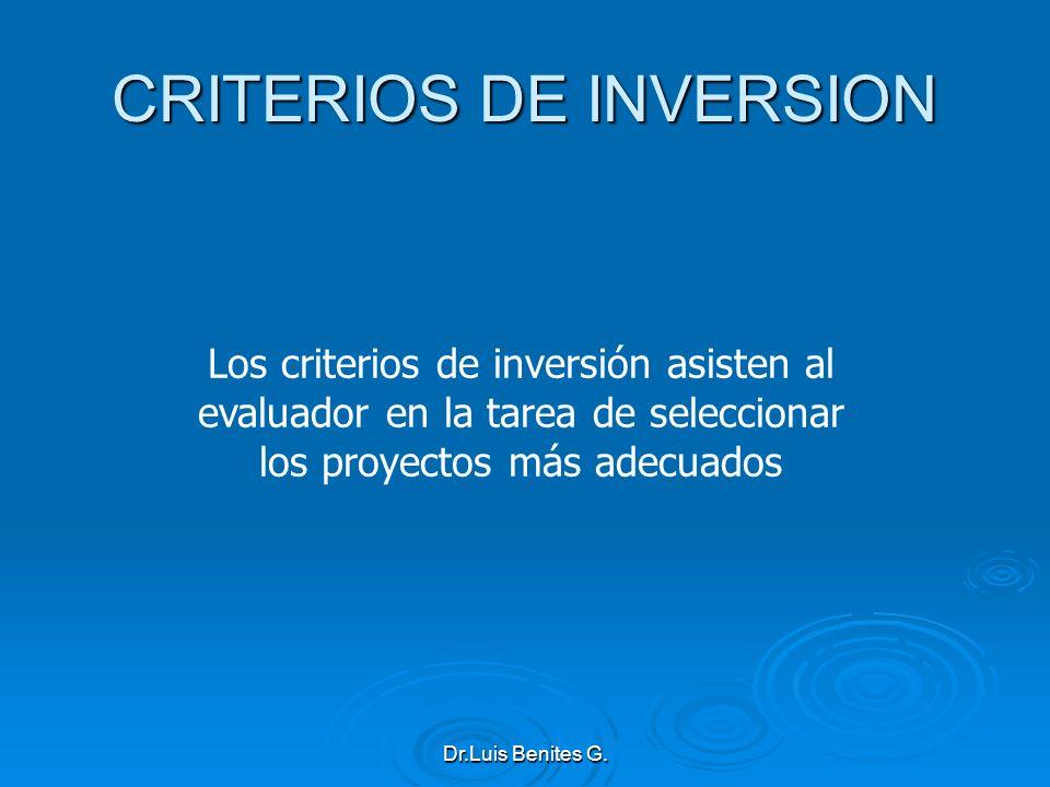 Los criterios de inversión asisten al evaluador en la tarea de seleccionar los proyectos más adecuados CRITERIOS DE INVERSION Dr.Luis Benites G.