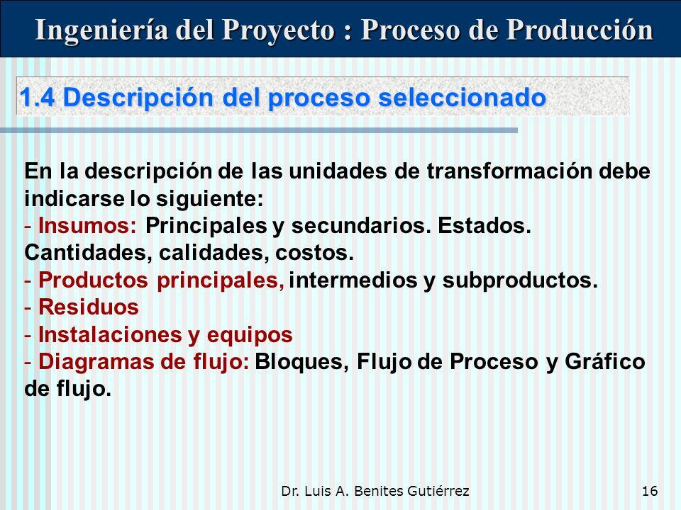 Dr. Luis A. Benites Gutiérrez16 Ingeniería del Proyecto : Proceso de Producción Ingeniería del Proyecto : Proceso de Producción En la descripción de l