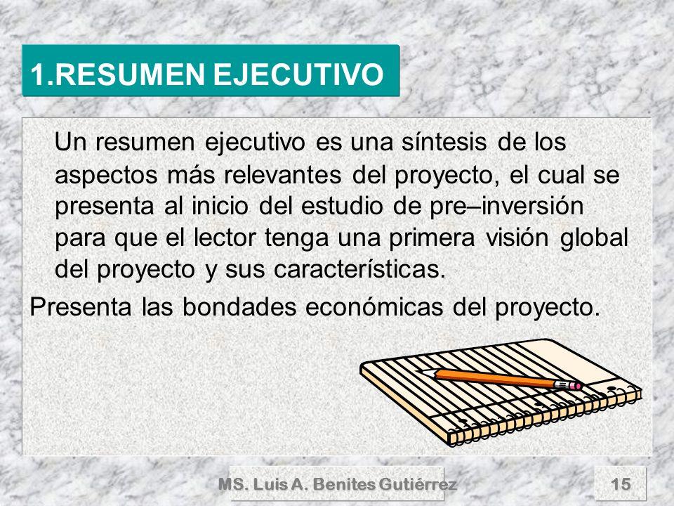 MS. Luis A. Benites Gutiérrez15 1.RESUMEN EJECUTIVO Un resumen ejecutivo es una síntesis de los aspectos más relevantes del proyecto, el cual se prese