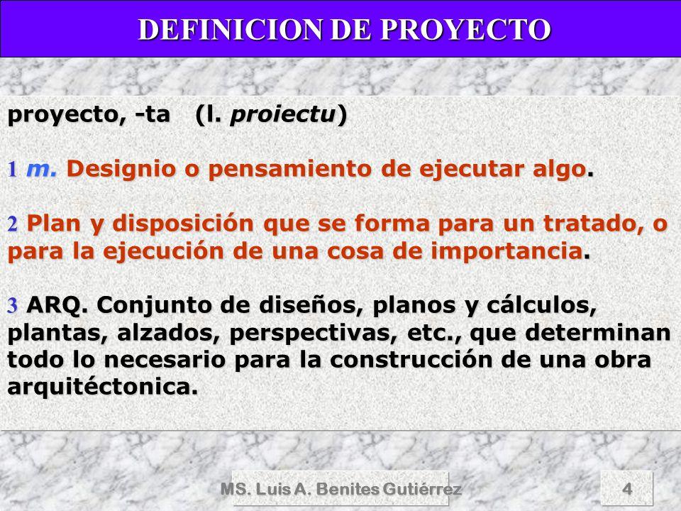 MS. Luis A. Benites Gutiérrez4 DEFINICION DE PROYECTO DEFINICION DE PROYECTO proyecto, -ta (l. proiectu) 1 m. Designio o pensamiento de ejecutar algo.