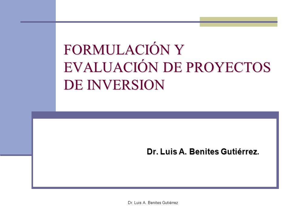 Dr. Luis A. Benites Gutiérrez FORMULACIÓN Y EVALUACIÓN DE PROYECTOS DE INVERSION Dr. Luis A. Benites Gutiérrez Dr. Luis A. Benites Gutiérrez.