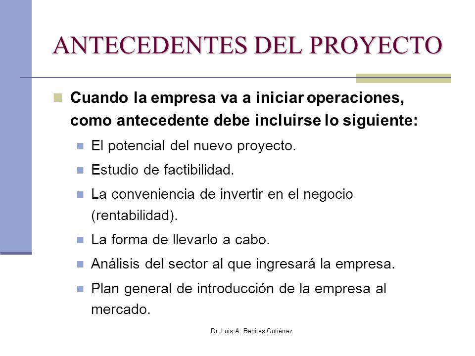 Dr. Luis A. Benites Gutiérrez ANTECEDENTES DEL PROYECTO Cuando la empresa va a iniciar operaciones, como antecedente debe incluirse lo siguiente: El p