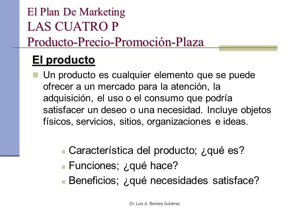 Dr. Luis A. Benites Gutiérrez El Plan De Marketing LAS CUATRO P Producto-Precio-Promoción-Plaza El producto Un producto es cualquier elemento que se p