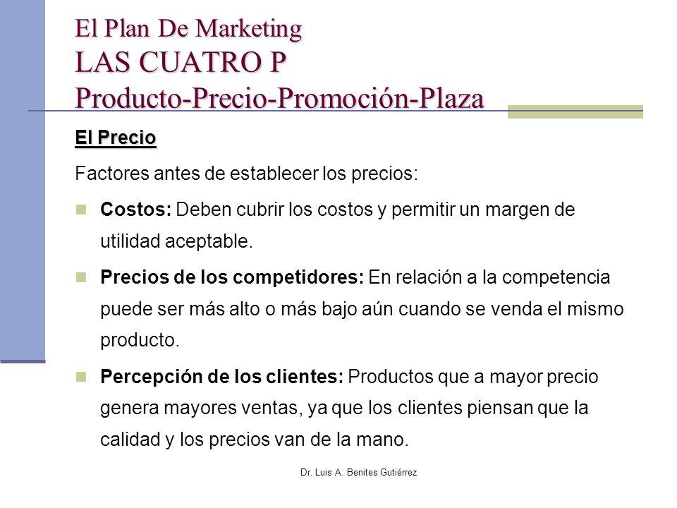 Dr. Luis A. Benites Gutiérrez El Plan De Marketing LAS CUATRO P Producto-Precio-Promoción-Plaza El Precio Factores antes de establecer los precios: Co