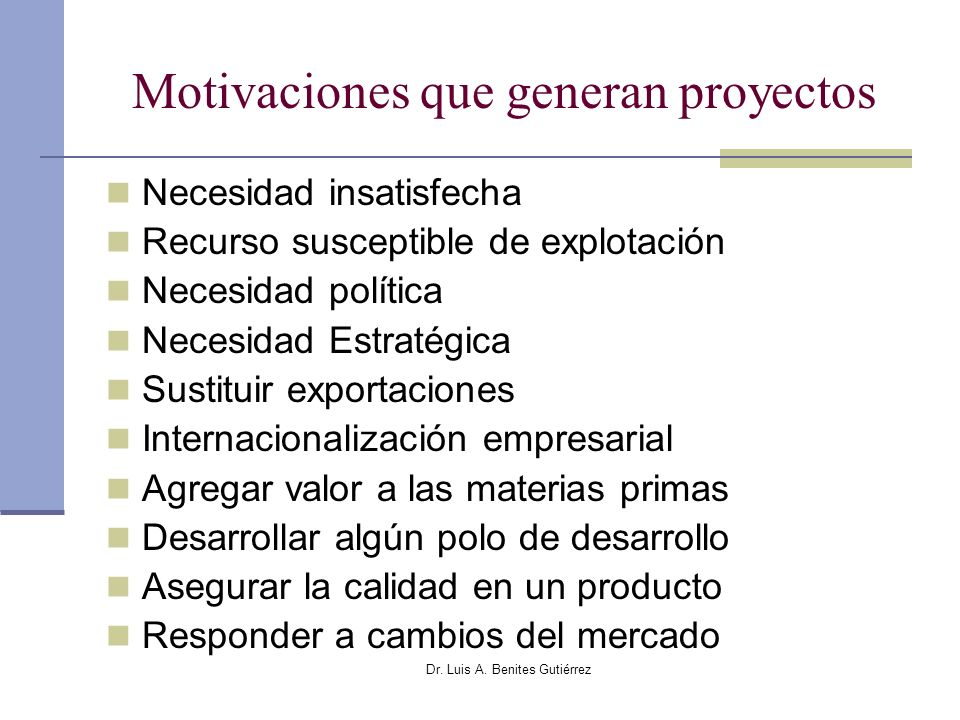 Dr. Luis A. Benites Gutiérrez Motivaciones que generan proyectos Necesidad insatisfecha Recurso susceptible de explotación Necesidad política Necesida
