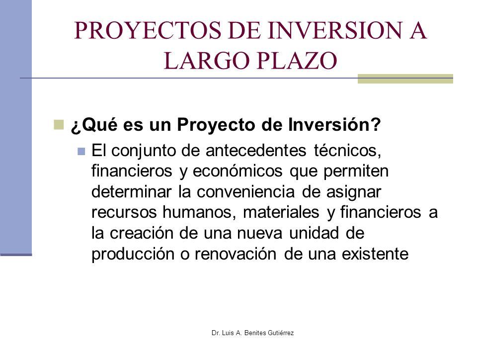 Dr. Luis A. Benites Gutiérrez PROYECTOS DE INVERSION A LARGO PLAZO ¿Qué es un Proyecto de Inversión? El conjunto de antecedentes técnicos, financieros