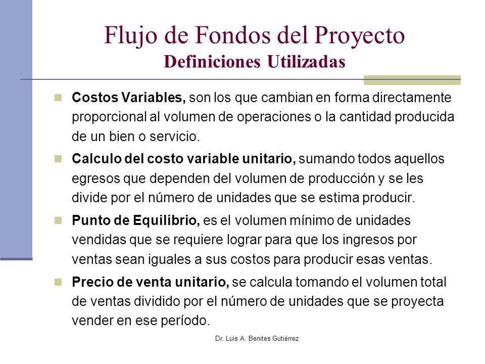 Dr. Luis A. Benites Gutiérrez Flujo de Fondos del Proyecto Definiciones Utilizadas Costos Variables, son los que cambian en forma directamente proporc