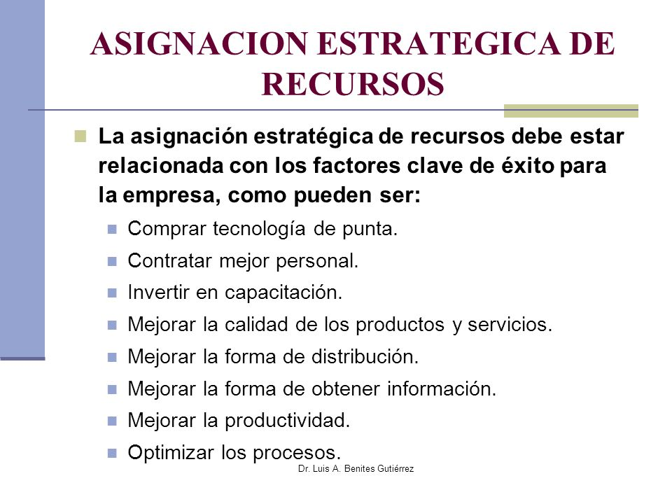 Dr. Luis A. Benites Gutiérrez ASIGNACION ESTRATEGICA DE RECURSOS La asignación estratégica de recursos debe estar relacionada con los factores clave d