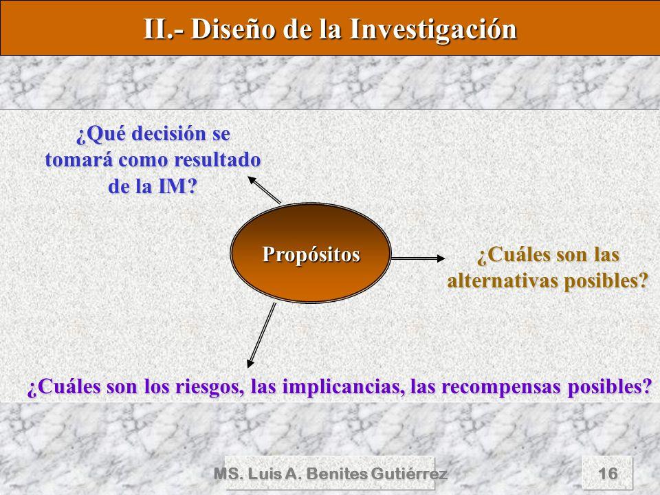 MS. Luis A. Benites Gutiérrez16 II.- Diseño de la Investigación Propósitos ¿Qué decisión se tomará como resultado de la IM? ¿Cuáles son las alternativ