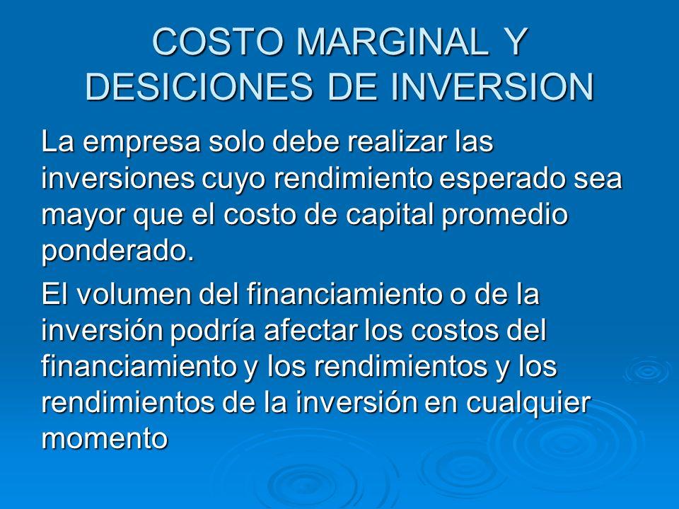 COSTO MARGINAL Y DESICIONES DE INVERSION La empresa solo debe realizar las inversiones cuyo rendimiento esperado sea mayor que el costo de capital pro