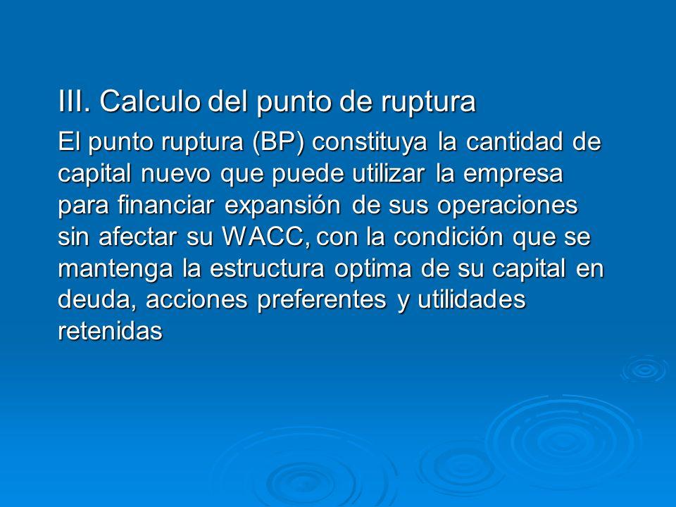 III. Calculo del punto de ruptura El punto ruptura (BP) constituya la cantidad de capital nuevo que puede utilizar la empresa para financiar expansión