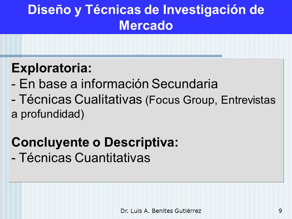 Dr. Luis A. Benites Gutiérrez9 Diseño y Técnicas de Investigación de Mercado Exploratoria: - En base a información Secundaria - Técnicas Cualitativas