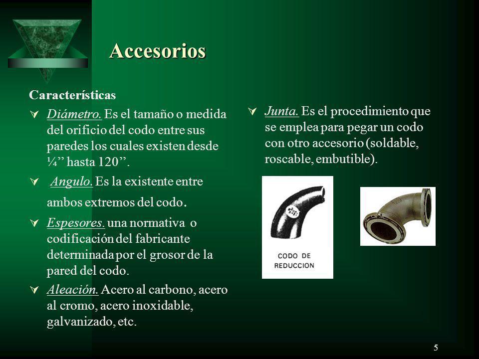 5 Accesorios Accesorios Características Diámetro. Es el tamaño o medida del orificio del codo entre sus paredes los cuales existen desde ¼ hasta 120.