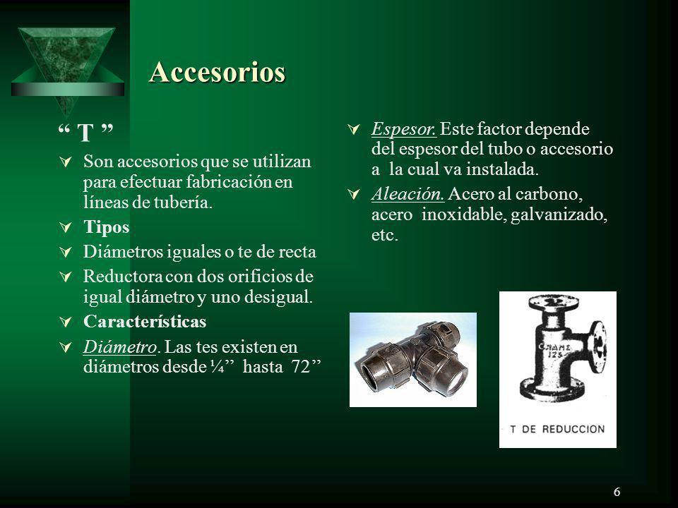 6 Accesorios T Son accesorios que se utilizan para efectuar fabricación en líneas de tubería. Tipos Diámetros iguales o te de recta Reductora con dos