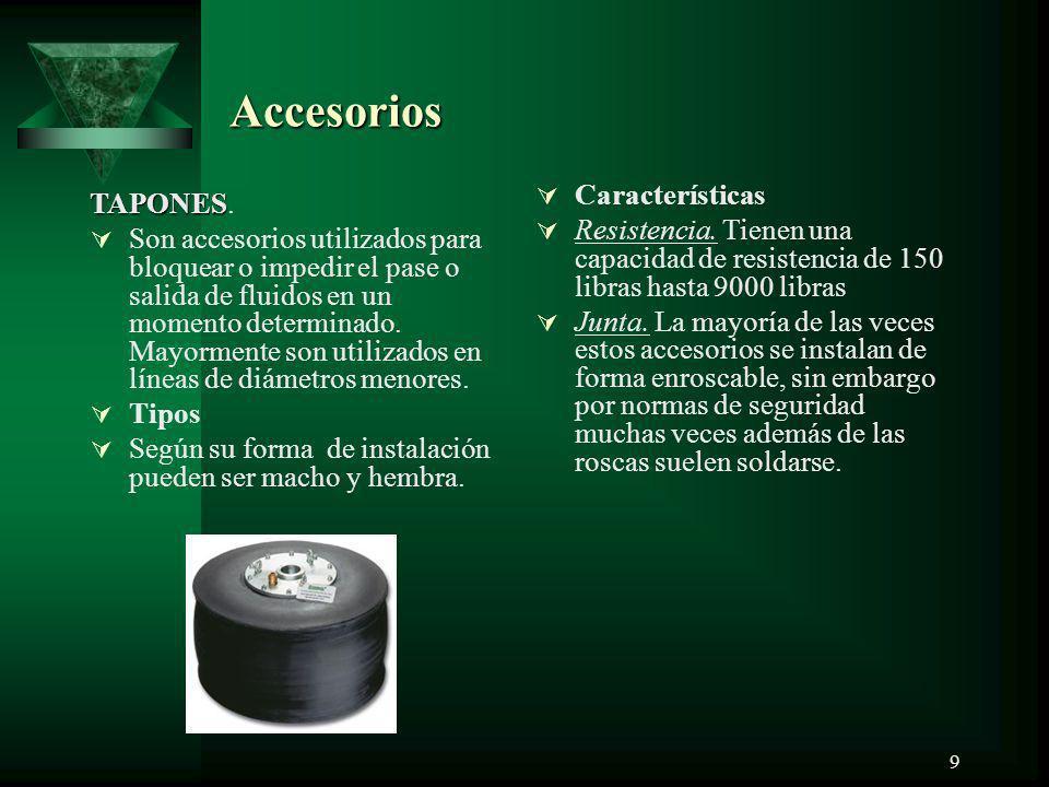 9 Accesorios TAPONES TAPONES. Son accesorios utilizados para bloquear o impedir el pase o salida de fluidos en un momento determinado. Mayormente son