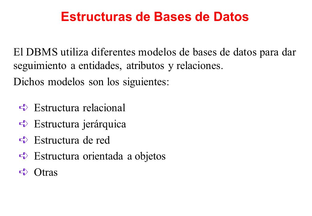 Estructuras de Bases de Datos El DBMS utiliza diferentes modelos de bases de datos para dar seguimiento a entidades, atributos y relaciones. Dichos mo