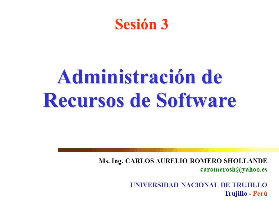 Administración de Recursos de Software Sesión 3 Ms. Ing. CARLOS AURELIO ROMERO SHOLLANDE caromerosh@yahoo.es UNIVERSIDAD NACIONAL DE TRUJILLO Trujillo