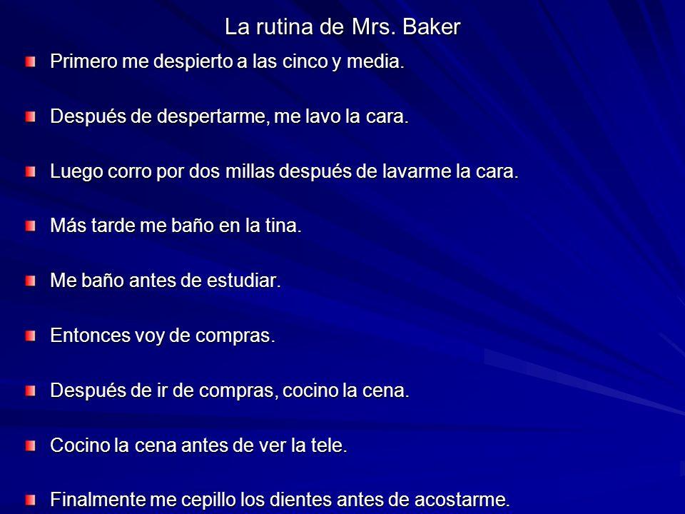La rutina de Mrs. Baker Primero me despierto a las cinco y media. Después de despertarme, me lavo la cara. Luego corro por dos millas después de lavar