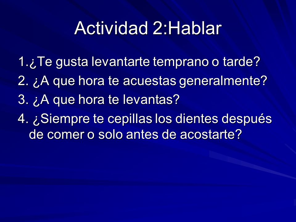 Actividad 2:Hablar 1.¿Te gusta levantarte temprano o tarde? 2. ¿A que hora te acuestas generalmente? 3. ¿A que hora te levantas? 4. ¿Siempre te cepill
