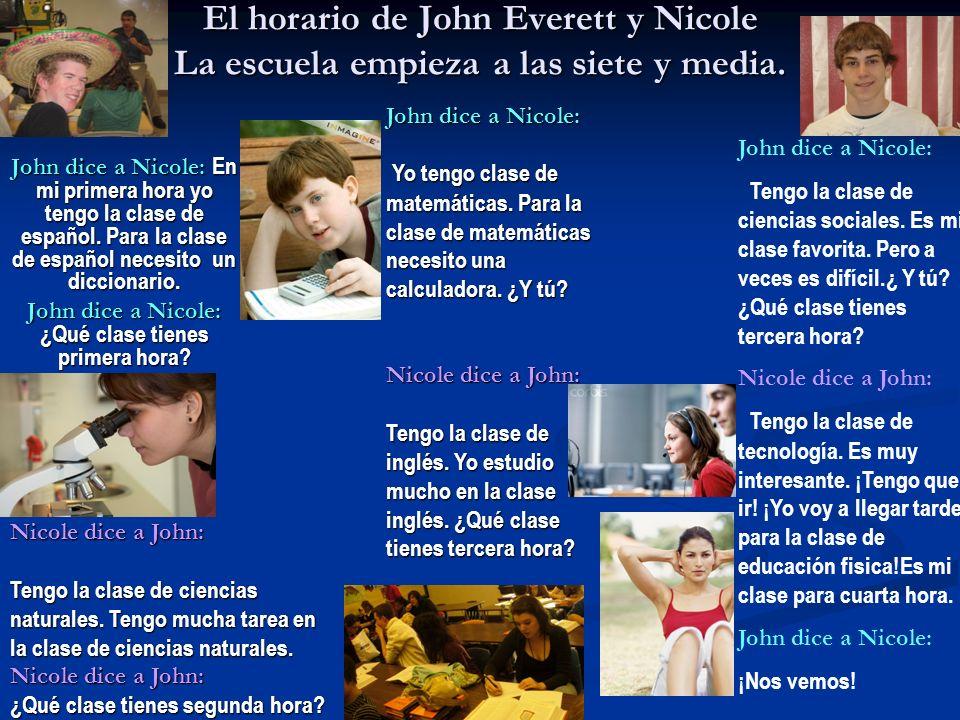 El horario de John Everett y Nicole La escuela empieza a las siete y media. John dice a Nicole: En mi primera hora yo tengo la clase de español. Para