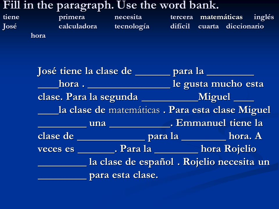 Fill in the paragraph. Use the word bank. tieneprimeranecesitatercera matemáticas inglés Josécalculadoratecnologíadifícilcuartadiccionario hora José t