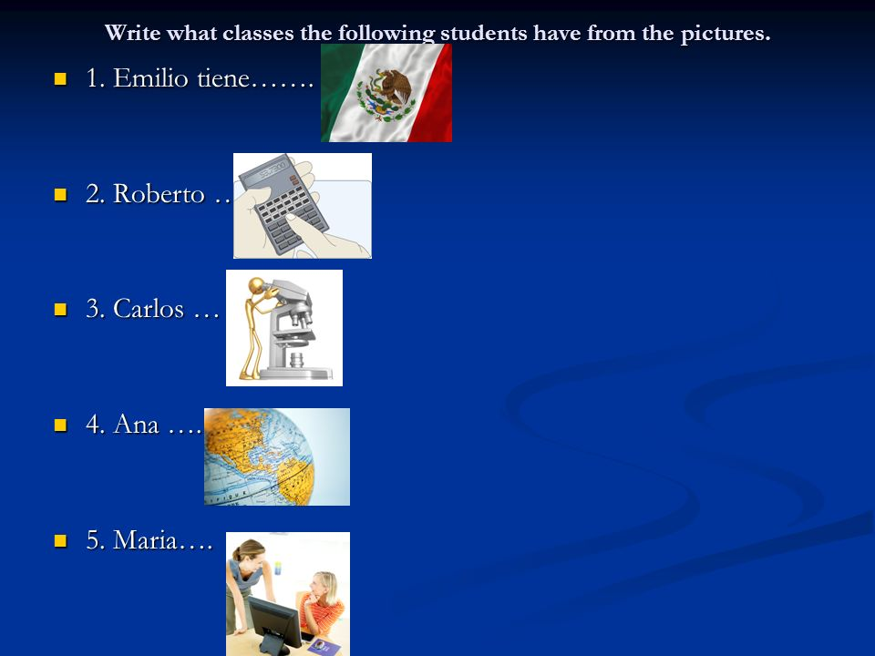 Write what classes the following students have from the pictures. 1. Emilio tiene……. 1. Emilio tiene……. 2. Roberto … 2. Roberto … 3. Carlos … 3. Carlo