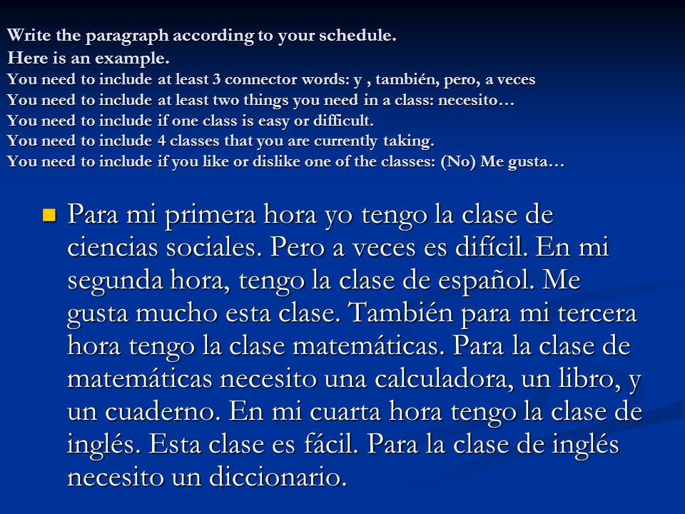 Write the paragraph according to your schedule. Here is an example. You need to include at least 3 connector words: y, también, pero, a veces You need