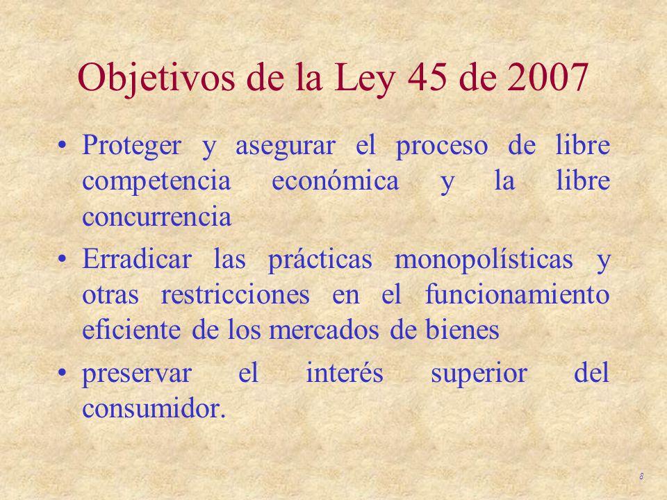 8 Objetivos de la Ley 45 de 2007 Proteger y asegurar el proceso de libre competencia económica y la libre concurrencia Erradicar las prácticas monopol