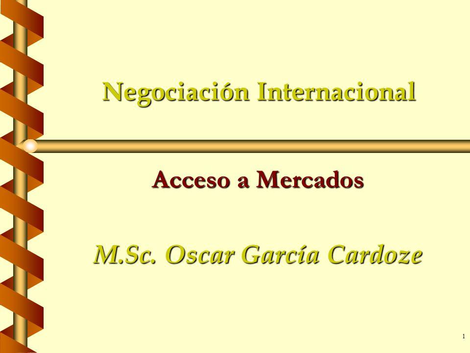 1 Negociación Internacional Acceso a Mercados M.Sc. Oscar García Cardoze