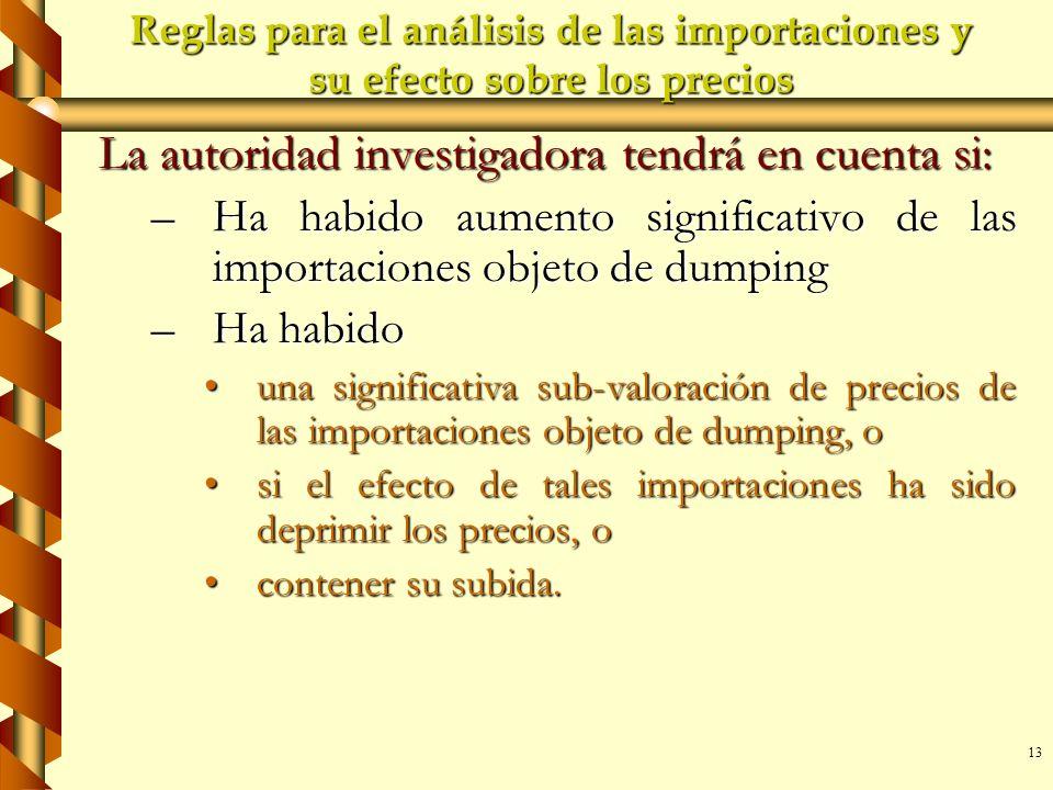 13 Reglas para el análisis de las importaciones y su efecto sobre los precios La autoridad investigadora tendrá en cuenta si: –Ha habido aumento signi