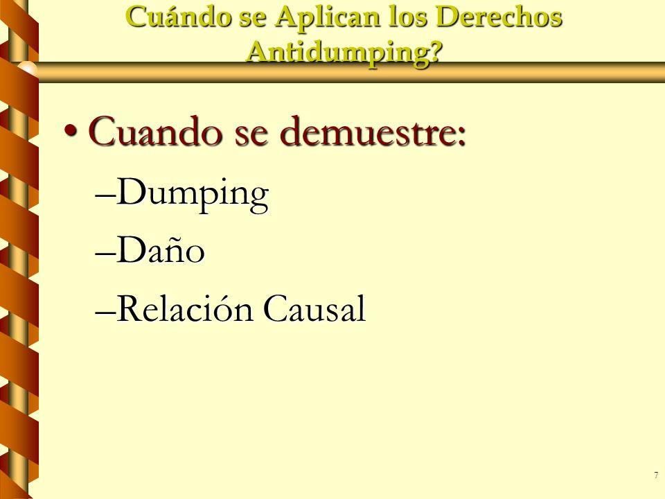 7 Cuándo se Aplican los Derechos Antidumping? Cuando se demuestre:Cuando se demuestre: –Dumping –Daño –Relación Causal