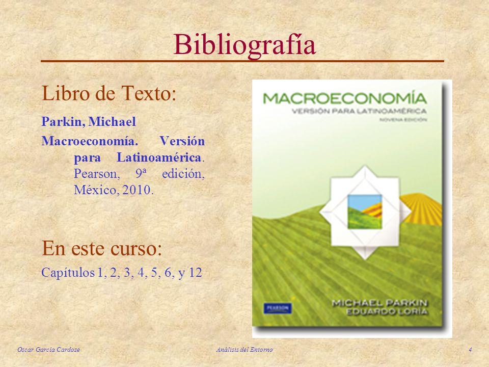Oscar García CardozeAnálisis del Entorno4 Bibliografía Libro de Texto: Parkin, Michael Macroeconomía. Versión para Latinoamérica. Pearson, 9ª edición,