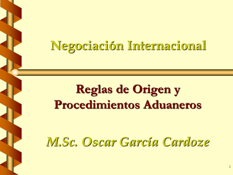 1 Negociación Internacional Reglas de Origen y Procedimientos Aduaneros M.Sc. Oscar García Cardoze