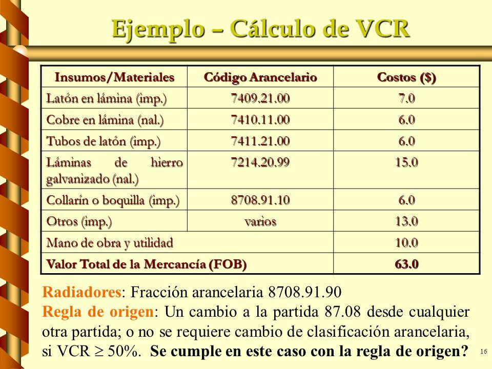 16 Ejemplo – Cálculo de VCR Insumos/Materiales Código Arancelario Costos ($) Latón en lámina (imp.) 7409.21.007.0 Cobre en lámina (nal.) 7410.11.006.0