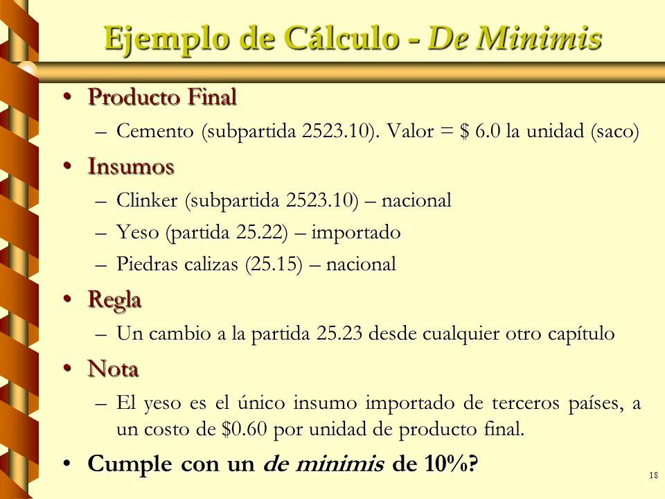 18 Ejemplo de Cálculo - De Minimis Producto FinalProducto Final –Cemento (subpartida 2523.10). Valor = $ 6.0 la unidad (saco) InsumosInsumos –Clinker