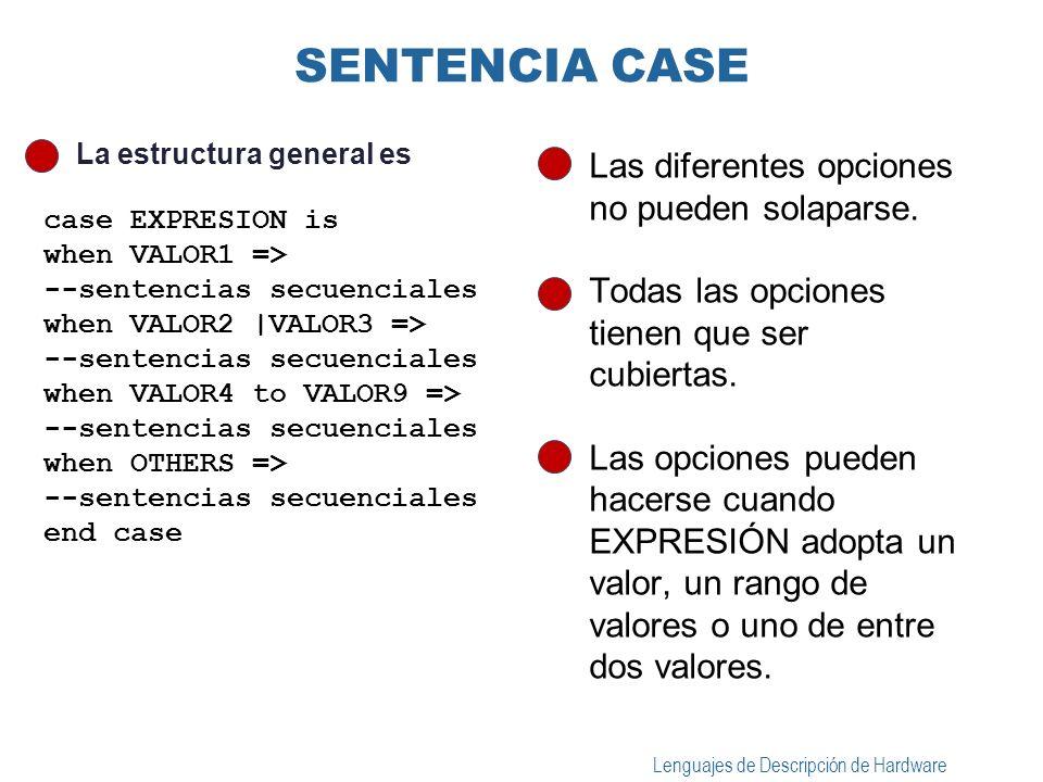 Lenguajes de Descripción de Hardware ASIGNACIÓN DE SEÑAL SELECCIONADA La estructura general es la siguiente: with EXPRESIÓN select TARGET <= VALOR1 when CHOICE1; VALOR2 when CHOICE2 CHOICE3; VALOR3 when CHOICE4 TO CHOICE5; VALORN when others; Las diferentes opciones no pueden solaparse.