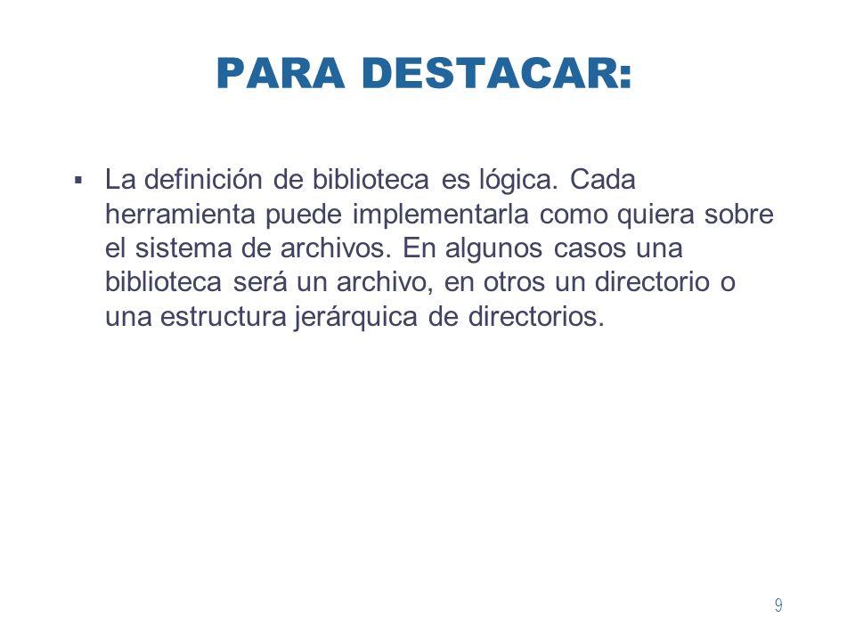 9 PARA DESTACAR: La definición de biblioteca es lógica. Cada herramienta puede implementarla como quiera sobre el sistema de archivos. En algunos caso