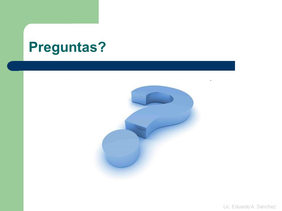 Preguntas? Lic. Eduardo A. Sanchez