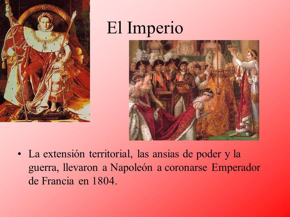 El Imperio La extensión territorial, las ansias de poder y la guerra, llevaron a Napoleón a coronarse Emperador de Francia en 1804.