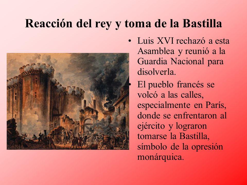 Reacción del rey y toma de la Bastilla Luis XVI rechazó a esta Asamblea y reunió a la Guardia Nacional para disolverla. El pueblo francés se volcó a l
