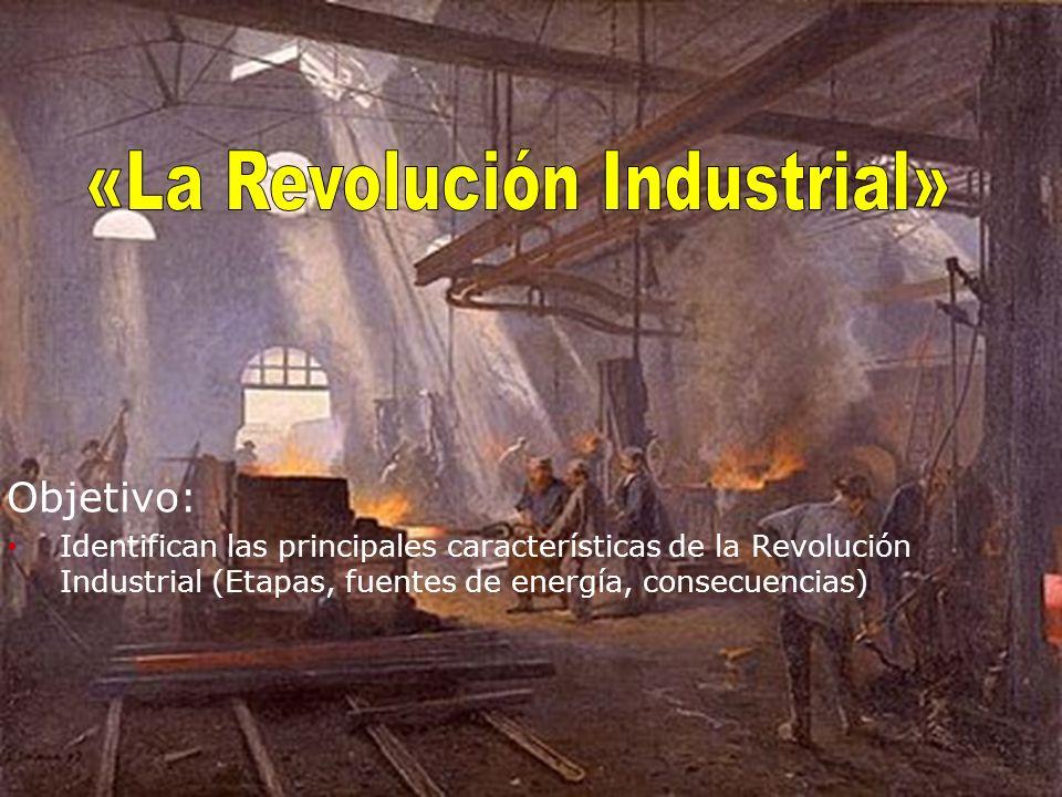 Objetivo: Identifican las principales características de la Revolución Industrial (Etapas, fuentes de energía, consecuencias)