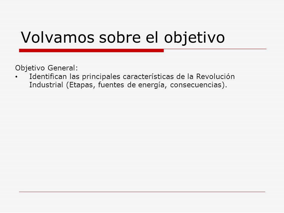 Volvamos sobre el objetivo Objetivo General: Identifican las principales características de la Revolución Industrial (Etapas, fuentes de energía, consecuencias).
