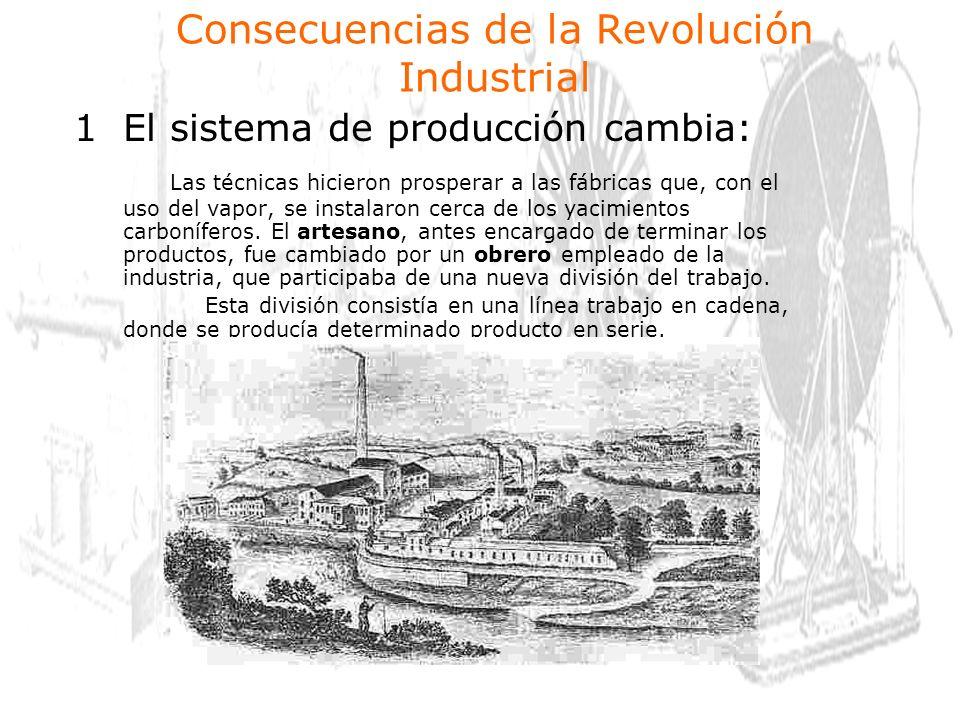 1El sistema de producción cambia: Las técnicas hicieron prosperar a las fábricas que, con el uso del vapor, se instalaron cerca de los yacimientos carboníferos.