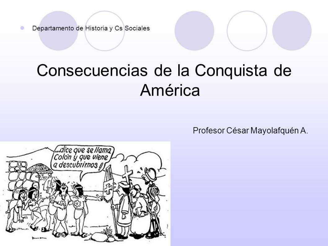 Departamento de Historia y Cs Sociales Consecuencias de la Conquista de América Profesor César Mayolafquén A.