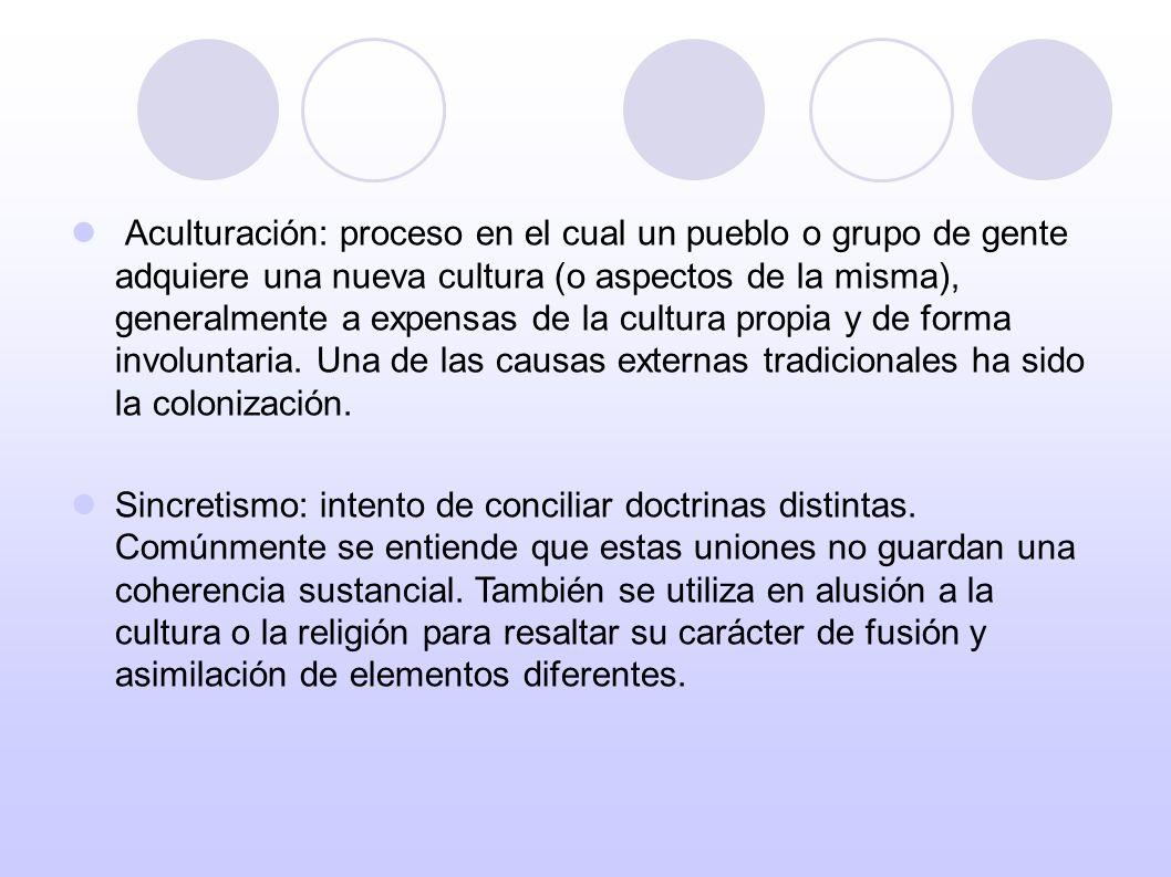 Aculturación: proceso en el cual un pueblo o grupo de gente adquiere una nueva cultura (o aspectos de la misma), generalmente a expensas de la cultura