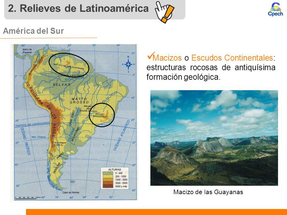 2. Relieves de Latinoamérica América del Sur. Macizos o Escudos Continentales: estructuras rocosas de antiquísima formación geológica. Macizo de las G